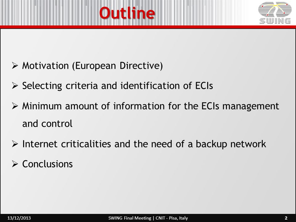 Outline  Motivation (European Directive)  Selecting criteria and identification of ECIs  Minimum amount of information for the ECIs management and control  Internet criticalities and the need of a backup network  Conclusions 2SWING Final Meeting | CNIT - Pisa, Italy13/12/2013