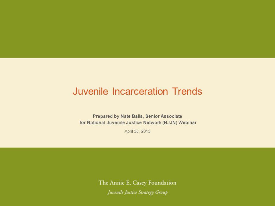 NO PLACE FOR KIDS Prepared by Nate Balis, Senior Associate for National Juvenile Justice Network (NJJN) Webinar April 30, 2013 Juvenile Incarceration
