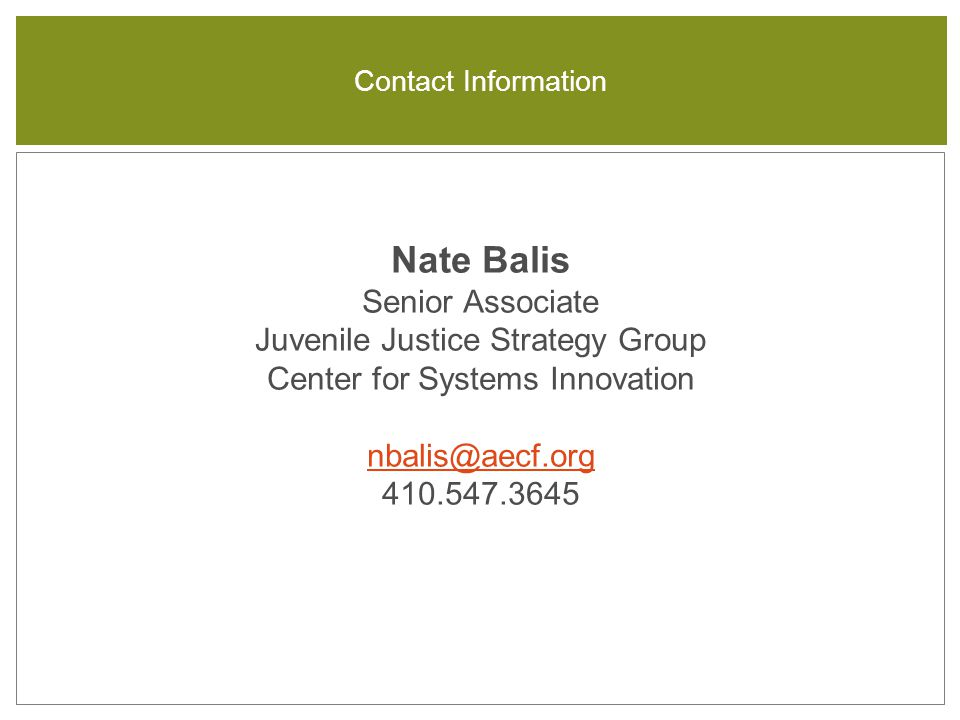 Nate Balis Senior Associate Juvenile Justice Strategy Group Center for Systems Innovation nbalis@aecf.org 410.547.3645 nbalis@aecf.org Contact Information