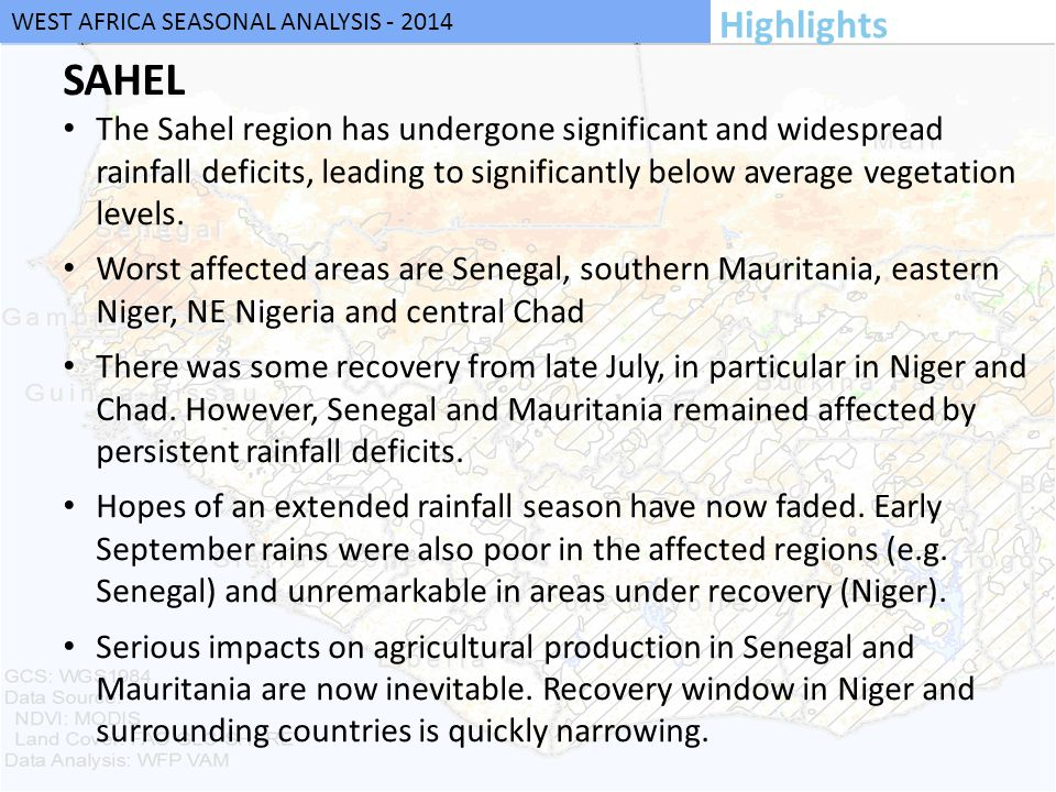 WEST AFRICA SEASONAL ANALYSIS - 2014 SAHEL The Sahel region has undergone significant and widespread rainfall deficits, leading to significantly below average vegetation levels.