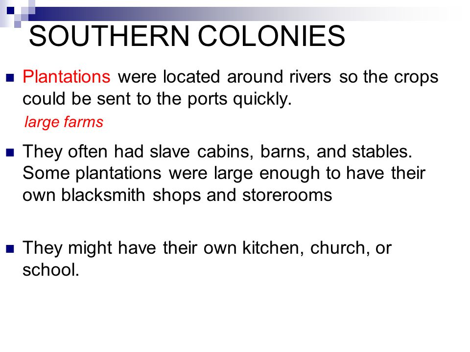 SOUTHERN COLONIES Plantations were located around rivers so the crops could be sent to the ports quickly. They often had slave cabins, barns, and stab