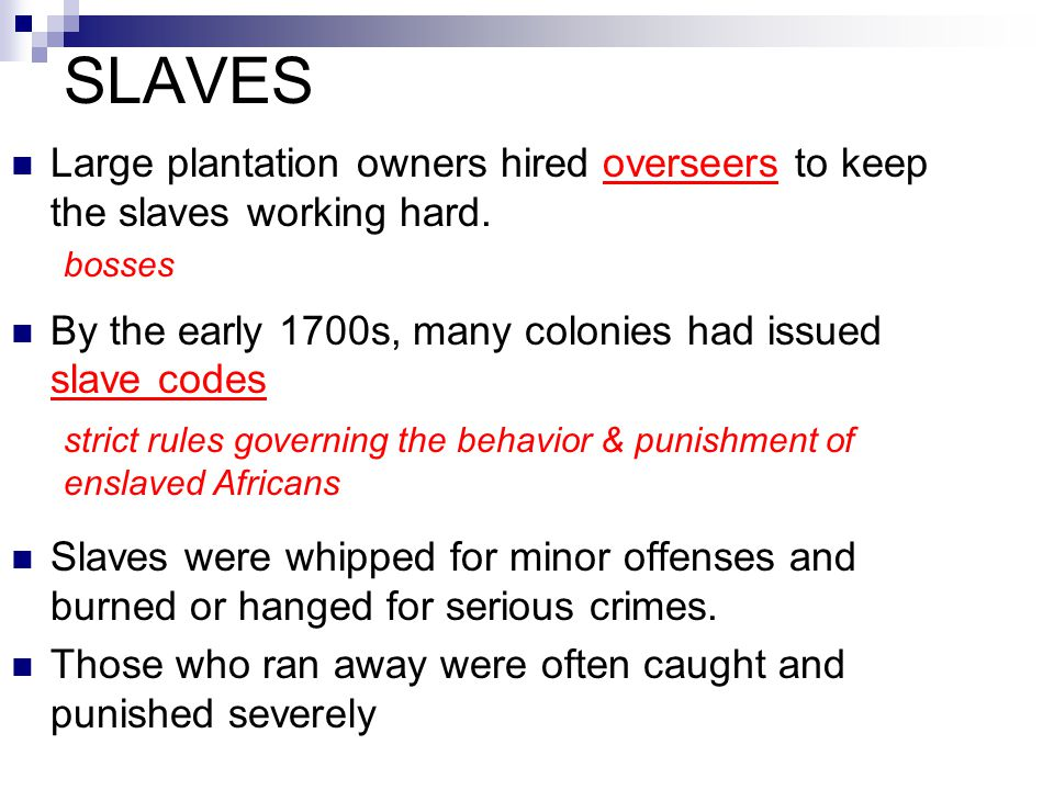 SLAVES Large plantation owners hired overseers to keep the slaves working hard. By the early 1700s, many colonies had issued slave codes Slaves were w