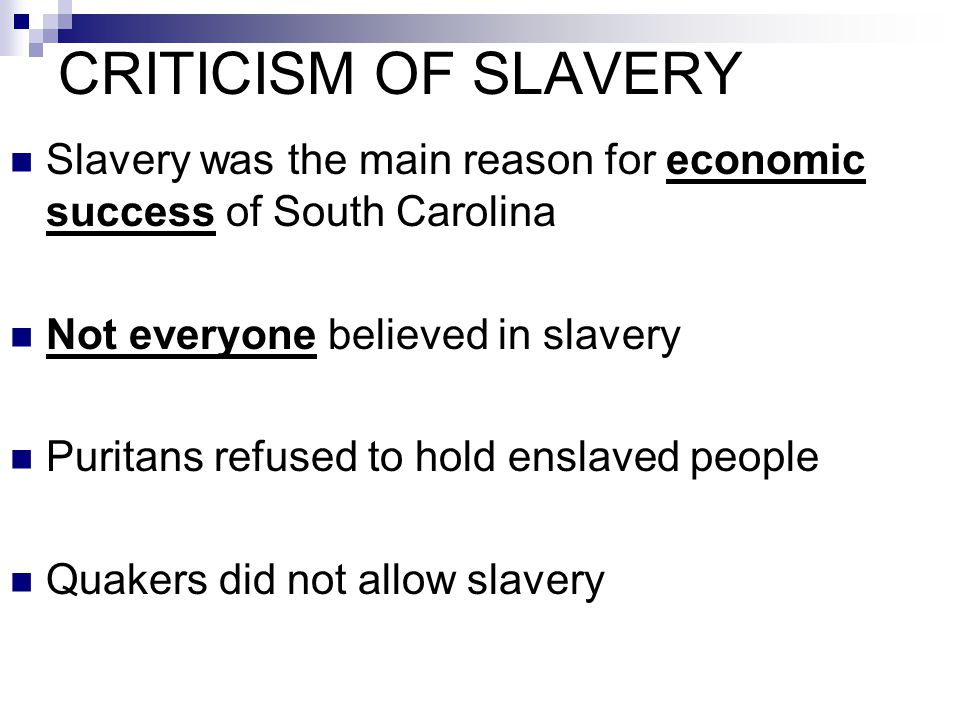 CRITICISM OF SLAVERY Slavery was the main reason for economic success of South Carolina Not everyone believed in slavery Puritans refused to hold ensl