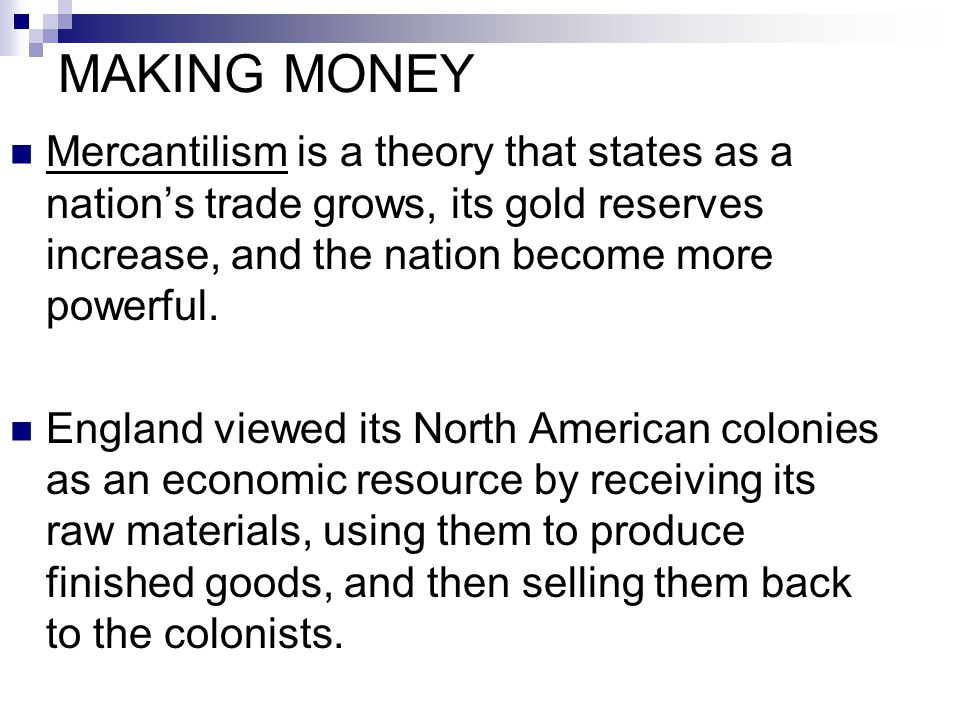 MAKING MONEY Mercantilism is a theory that states as a nation's trade grows, its gold reserves increase, and the nation become more powerful. England