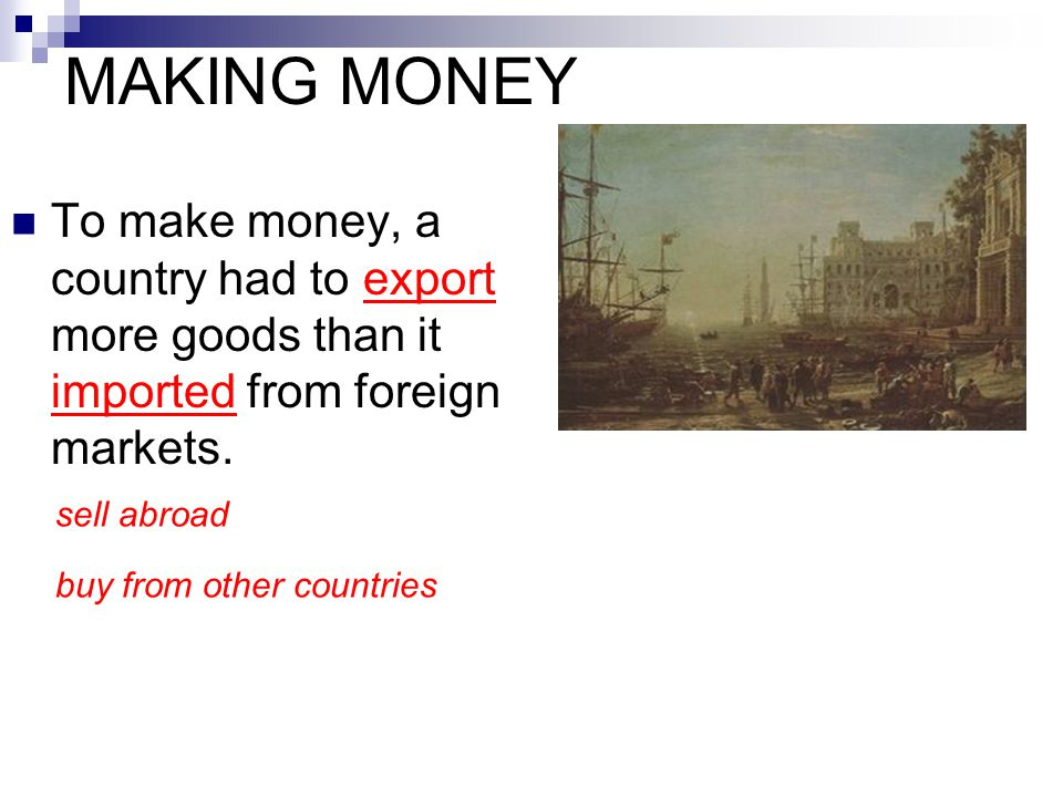 MAKING MONEY To make money, a country had to export more goods than it imported from foreign markets. sell abroad buy from other countries