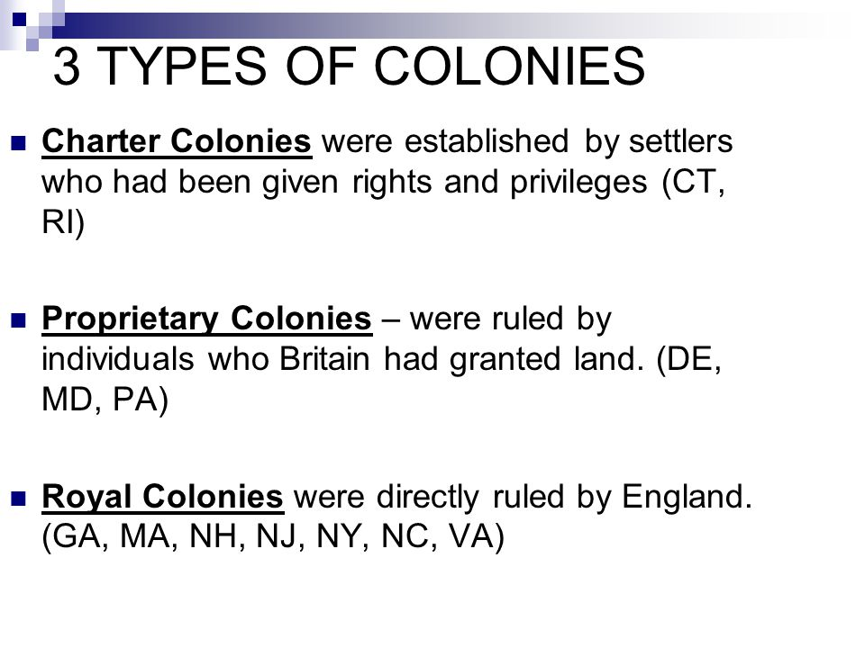 3 TYPES OF COLONIES Charter Colonies were established by settlers who had been given rights and privileges (CT, RI) Proprietary Colonies – were ruled