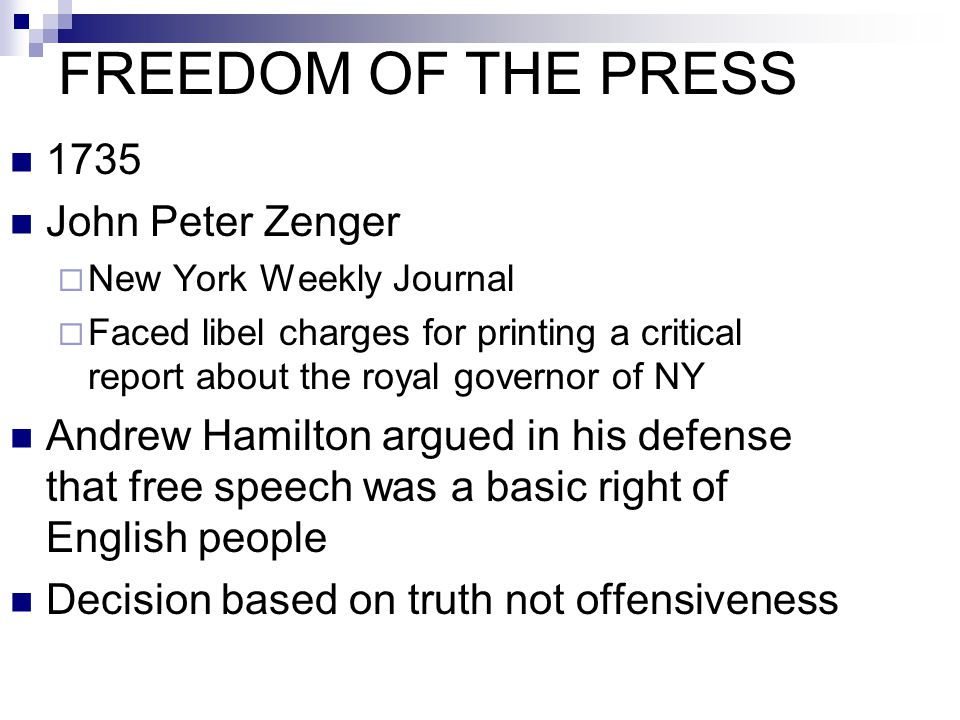 FREEDOM OF THE PRESS 1735 John Peter Zenger  New York Weekly Journal  Faced libel charges for printing a critical report about the royal governor of
