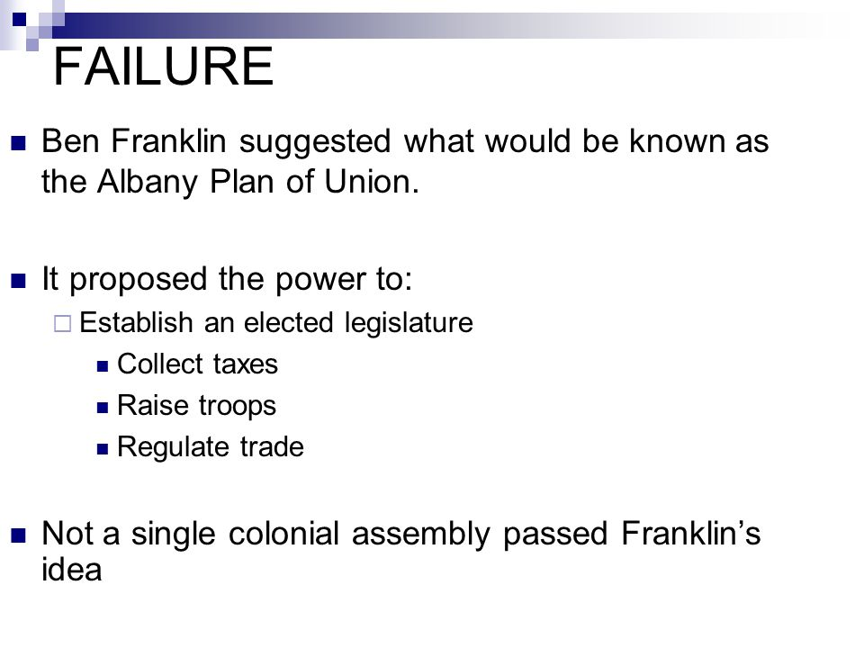 FAILURE Ben Franklin suggested what would be known as the Albany Plan of Union. It proposed the power to:  Establish an elected legislature Collect t