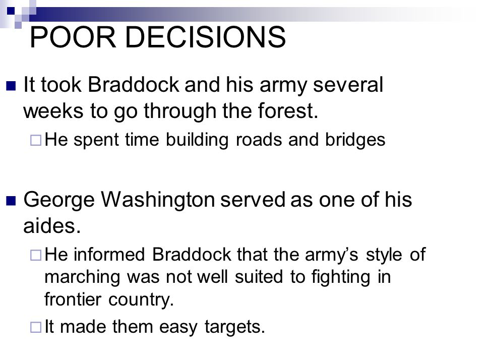 It took Braddock and his army several weeks to go through the forest.  He spent time building roads and bridges George Washington served as one of hi