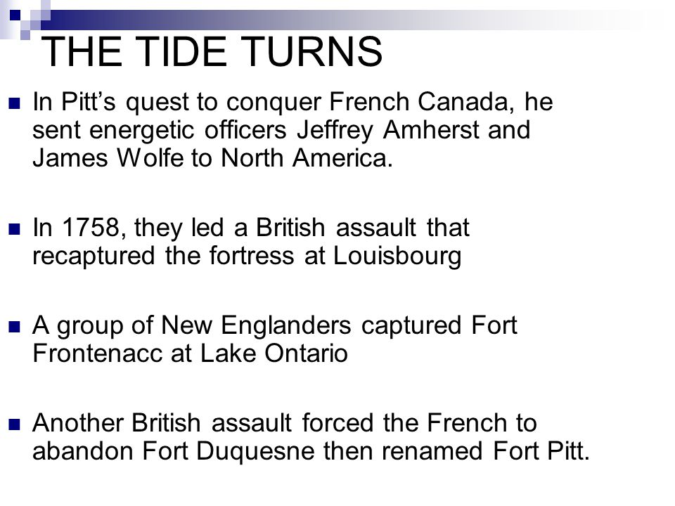 THE TIDE TURNS In Pitt's quest to conquer French Canada, he sent energetic officers Jeffrey Amherst and James Wolfe to North America. In 1758, they le