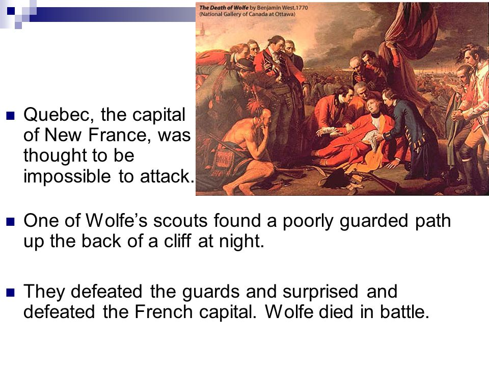 Quebec, the capital of New France, was thought to be impossible to attack. One of Wolfe's scouts found a poorly guarded path up the back of a cliff at