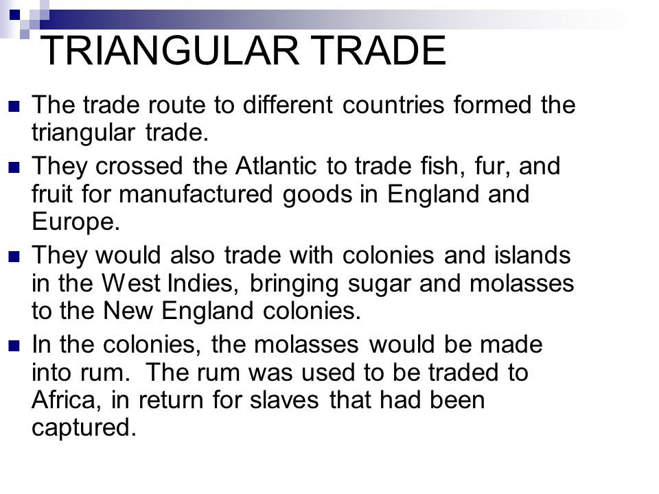 TRIANGULAR TRADE The trade route to different countries formed the triangular trade. They crossed the Atlantic to trade fish, fur, and fruit for manuf
