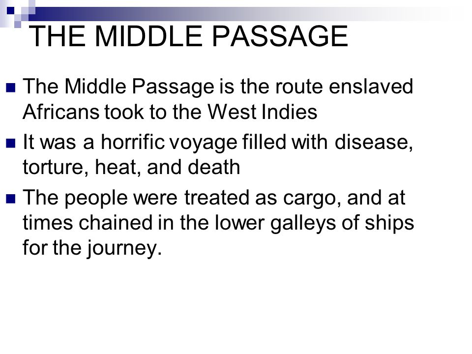 THE MIDDLE PASSAGE The Middle Passage is the route enslaved Africans took to the West Indies It was a horrific voyage filled with disease, torture, he
