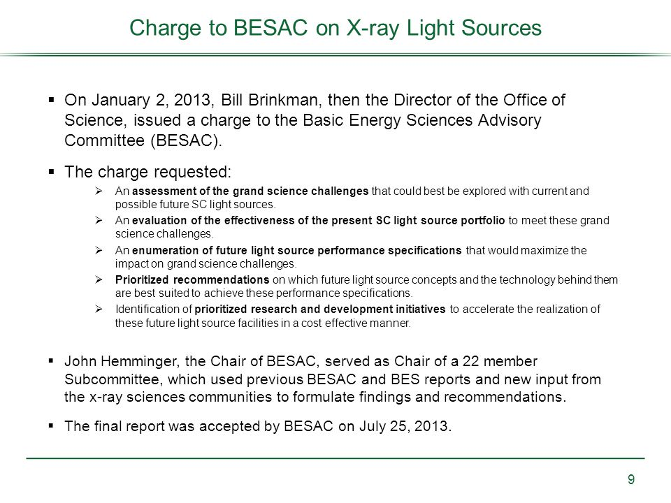 Charge to BESAC on X-ray Light Sources  On January 2, 2013, Bill Brinkman, then the Director of the Office of Science, issued a charge to the Basic Energy Sciences Advisory Committee (BESAC).