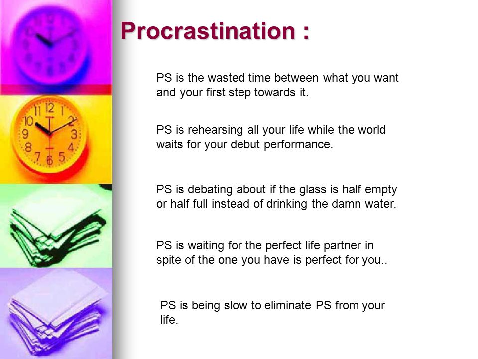 Procrastination : PS is the wasted time between what you want and your first step towards it.