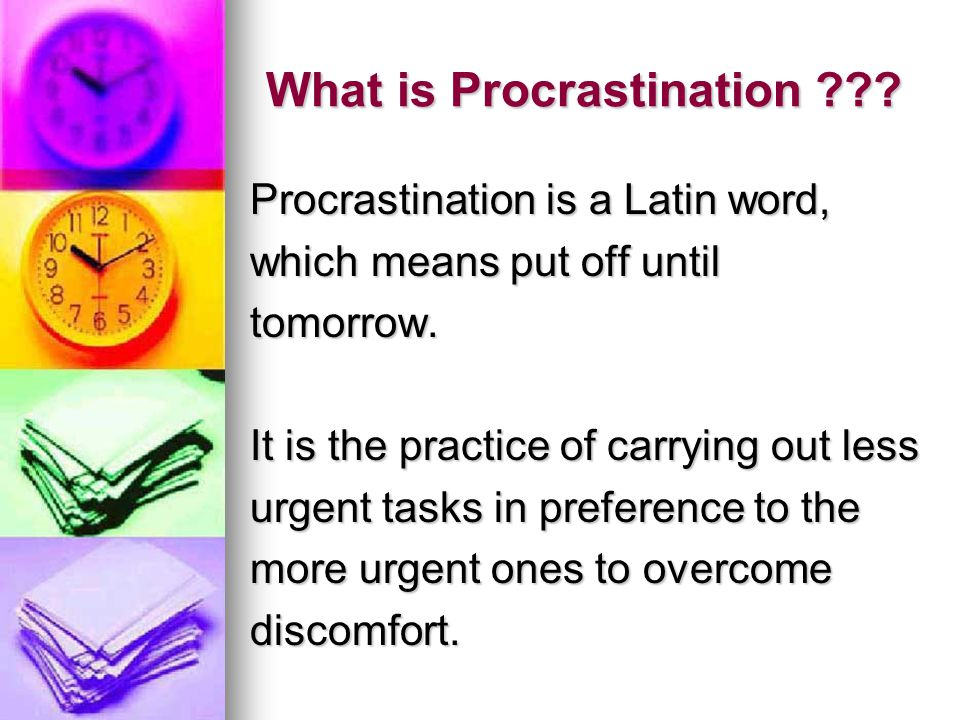 What is Procrastination . Procrastination is a Latin word, which means put off until tomorrow.