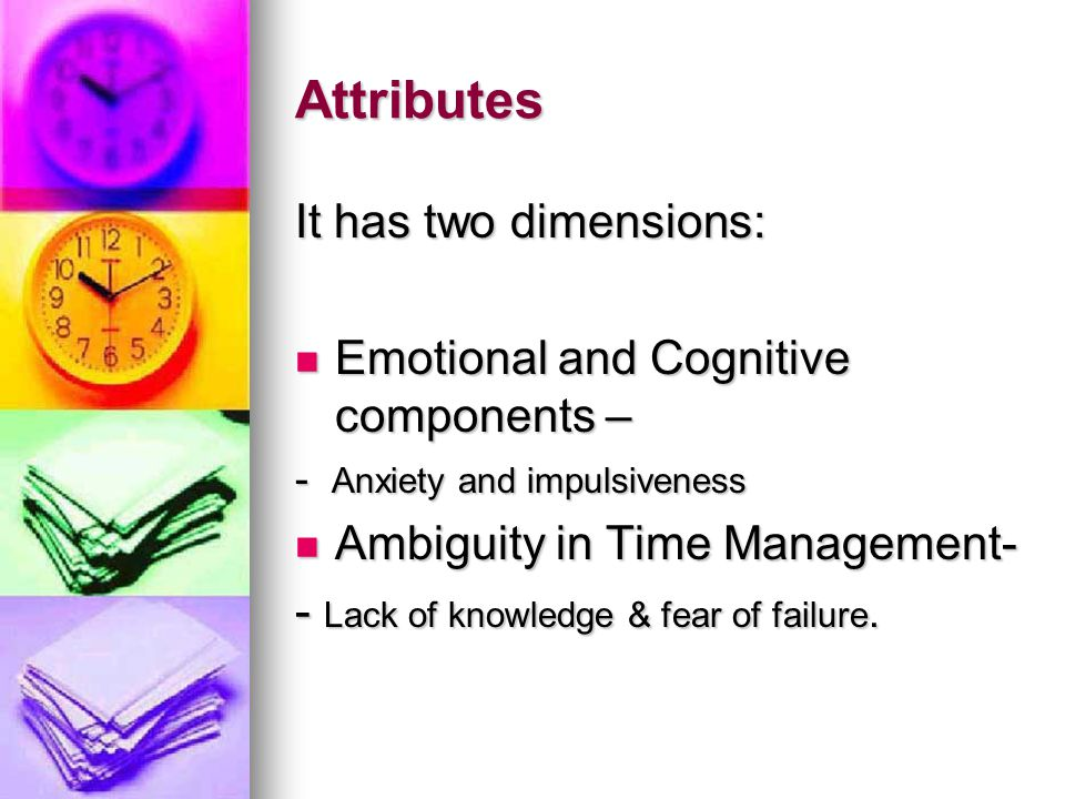 Attributes It has two dimensions: Emotional and Cognitive components – Emotional and Cognitive components – - Anxiety and impulsiveness Ambiguity in Time Management- Ambiguity in Time Management- - Lack of knowledge & fear of failure.