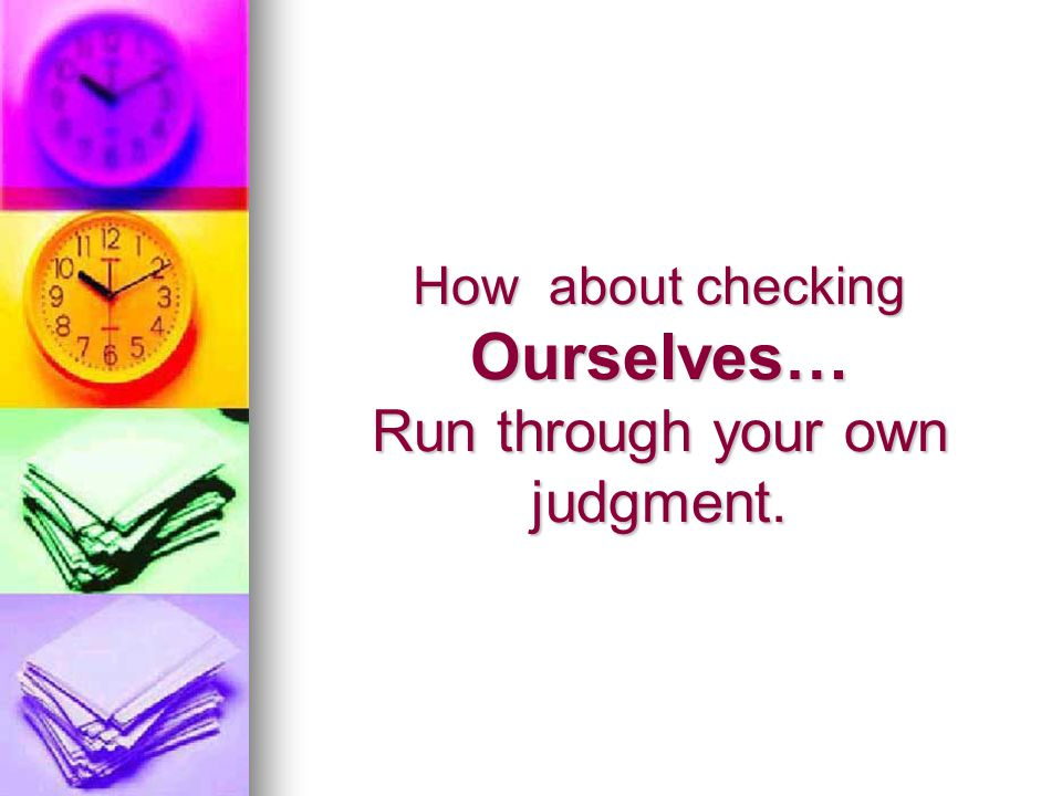How about checking Ourselves… Run through your own judgment.