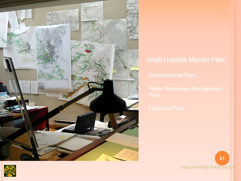 21 Wadi Hanifah Master Plan: Water Resources Management Plan Environmental Plan Land Use Plan Wadi Hanifah Restoration