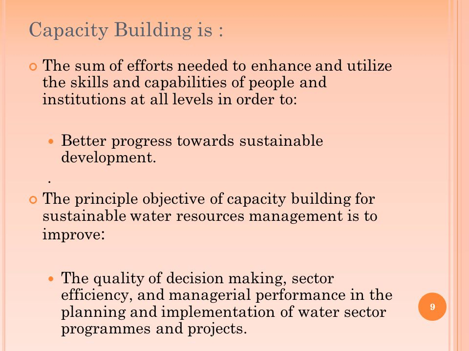9 Capacity Building is : The sum of efforts needed to enhance and utilize the skills and capabilities of people and institutions at all levels in order to: Better progress towards sustainable development..