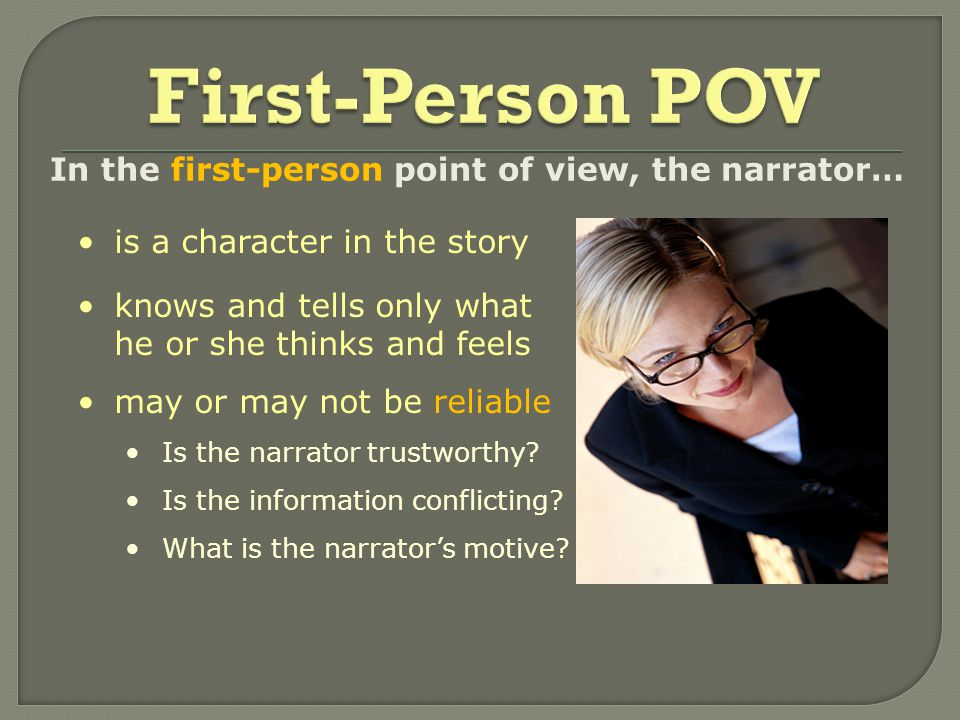In the first-person point of view, the narrator… knows and tells only what he or she thinks and feels is a character in the story may or may not be reliable Is the narrator trustworthy.