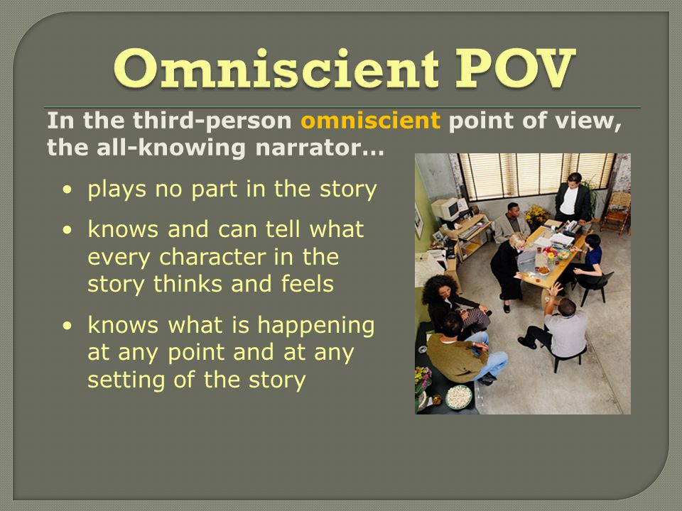 In the third-person omniscient point of view, the all-knowing narrator… plays no part in the story knows and can tell what every character in the story thinks and feels knows what is happening at any point and at any setting of the story