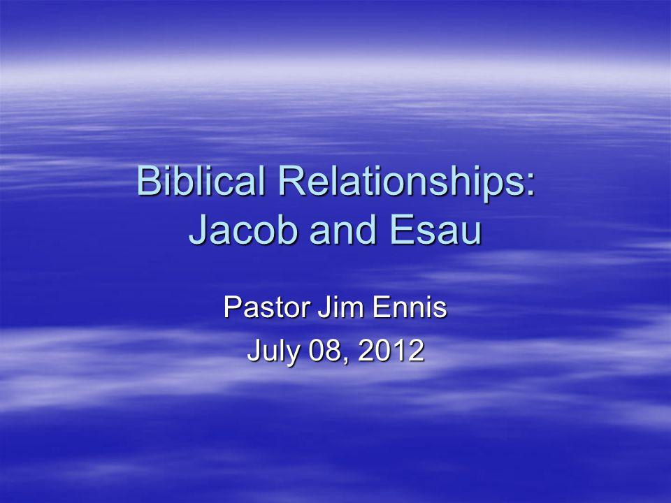 Biblical Relationships: Jacob and Esau Pastor Jim Ennis July 08, 2012