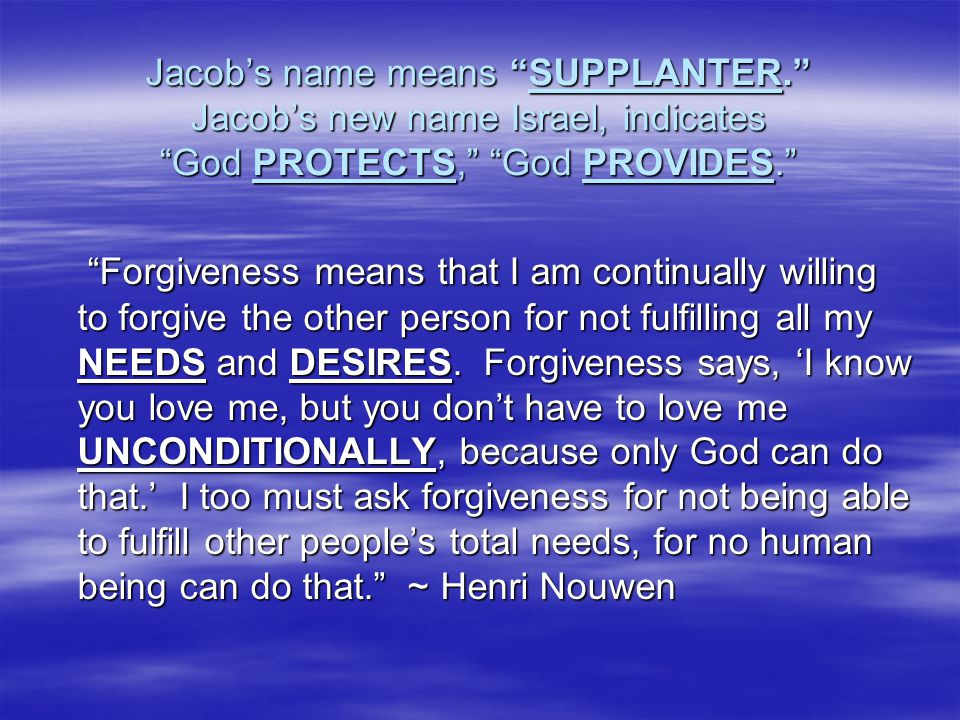 """Jacob's name means """"SUPPLANTER."""" Jacob's new name Israel, indicates """"God PROTECTS,"""" """"God PROVIDES."""" """"Forgiveness means that I am continually willing t"""