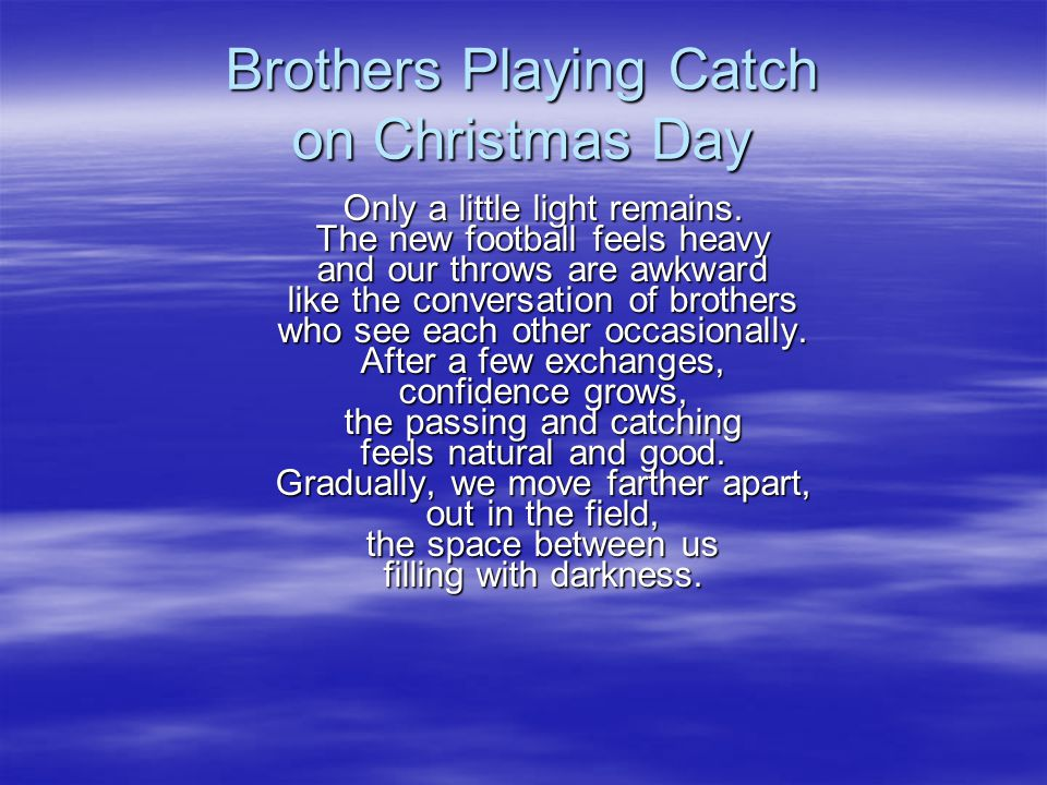 Brothers Playing Catch on Christmas Day Only a little light remains. The new football feels heavy and our throws are awkward like the conversation of