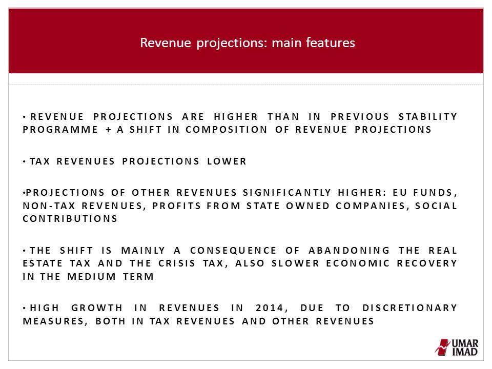 Revenue projections: main features REVENUE PROJECTIONS ARE HIGHER THAN IN PREVIOUS STABILITY PROGRAMME + A SHIFT IN COMPOSITION OF REVENUE PROJECTIONS TAX REVENUES PROJECTIONS LOWER PROJECTIONS OF OTHER REVENUES SIGNIFICANTLY HIGHER: EU FUNDS, NON-TAX REVENUES, PROFITS FROM STATE OWNED COMPANIES, SOCIAL CONTRIBUTIONS THE SHIFT IS MAINLY A CONSEQUENCE OF ABANDONING THE REAL ESTATE TAX AND THE CRISIS TAX, ALSO SLOWER ECONOMIC RECOVERY IN THE MEDIUM TERM HIGH GROWTH IN REVENUES IN 2014, DUE TO DISCRETIONARY MEASURES, BOTH IN TAX REVENUES AND OTHER REVENUES