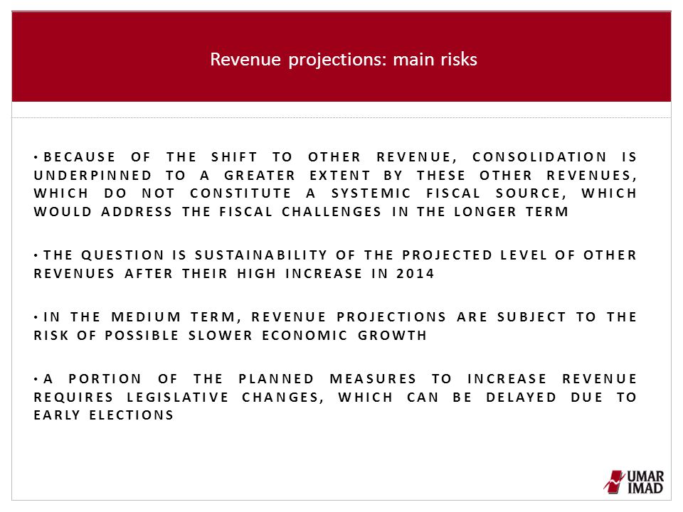 Revenue projections: main risks BECAUSE OF THE SHIFT TO OTHER REVENUE, CONSOLIDATION IS UNDERPINNED TO A GREATER EXTENT BY THESE OTHER REVENUES, WHICH DO NOT CONSTITUTE A SYSTEMIC FISCAL SOURCE, WHICH WOULD ADDRESS THE FISCAL CHALLENGES IN THE LONGER TERM THE QUESTION IS SUSTAINABILITY OF THE PROJECTED LEVEL OF OTHER REVENUES AFTER THEIR HIGH INCREASE IN 2014 IN THE MEDIUM TERM, REVENUE PROJECTIONS ARE SUBJECT TO THE RISK OF POSSIBLE SLOWER ECONOMIC GROWTH A PORTION OF THE PLANNED MEASURES TO INCREASE REVENUE REQUIRES LEGISLATIVE CHANGES, WHICH CAN BE DELAYED DUE TO EARLY ELECTIONS