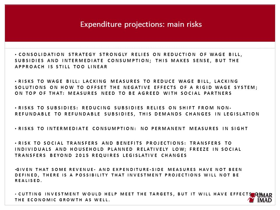 Expenditure projections: main risks CONSOLIDATION STRATEGY STRONGLY RELIES ON REDUCTION OF WAGE BILL, SUBSIDIES AND INTERMEDIATE CONSUMPTION; THIS MAKES SENSE, BUT THE APPROACH IS STILL TOO LINEAR RISKS TO WAGE BILL: LACKING MEASURES TO REDUCE WAGE BILL, LACKING SOLUTIONS ON HOW TO OFFSET THE NEGATIVE EFFECTS OF A RIGID WAGE SYSTEM; ON TOP OF THAT: MEASURES NEED TO BE AGREED WITH SOCIAL PARTNERS RISKS TO SUBSIDIES: REDUCING SUBSIDIES RELIES ON SHIFT FROM NON- REFUNDABLE TO REFUNDABLE SUBSIDIES, THIS DEMANDS CHANGES IN LEGISLATION RISKS TO INTERMEDIATE CONSUMPTION: NO PERMANENT MEASURES IN SIGHT RISK TO SOCIAL TRANSFERS AND BENEFITS PROJECTIONS: TRANSFERS TO INDIVIDUALS AND HOUSEHOLD PLANNED RELATIVELY LOW; FREEZE IN SOCIAL TRANSFERS BEYOND 2015 REQUIRES LEGISLATIVE CHANGES GIVEN THAT SOME REVENUE- AND EXPENDITURE-SIDE MEASURES HAVE NOT BEEN DEFINED, THERE IS A POSSIBILITY THAT INVESTMENT PROJECTIONS WILL NOT BE REALISED.