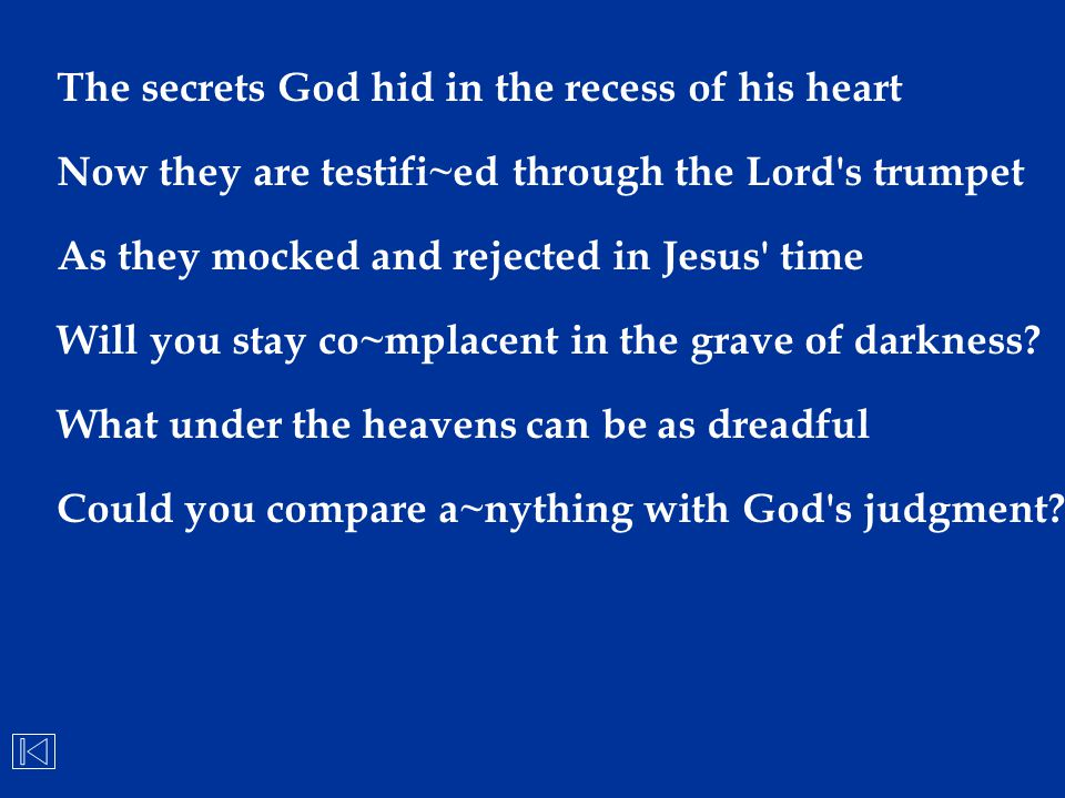 The secrets God hid in the recess of his heart Now they are testifi~ed through the Lord's trumpet As they mocked and rejected in Jesus' time Will you