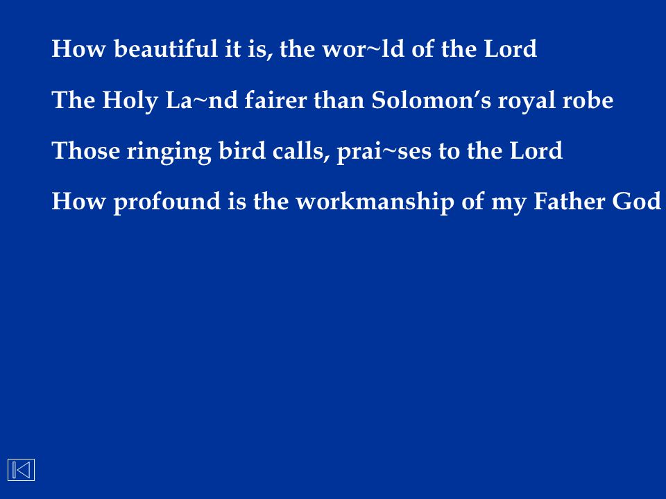 How beautiful it is, the wor~ld of the Lord The Holy La~nd fairer than Solomon's royal robe Those ringing bird calls, prai~ses to the Lord How profoun