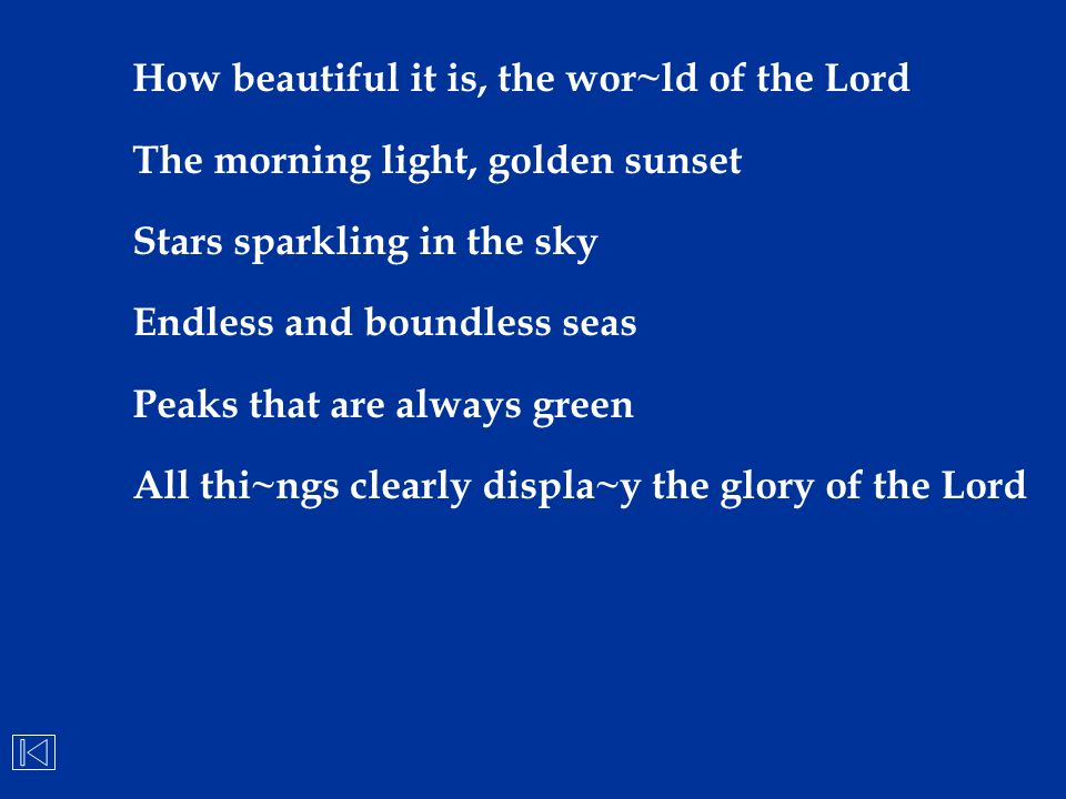 How beautiful it is, the wor~ld of the Lord The morning light, golden sunset Stars sparkling in the sky Endless and boundless seas Peaks that are alwa