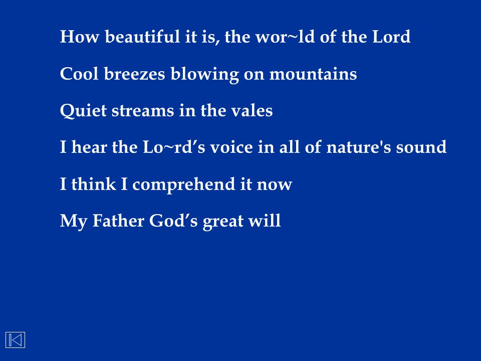 How beautiful it is, the wor~ld of the Lord Cool breezes blowing on mountains Quiet streams in the vales I hear the Lo~rd's voice in all of nature's s