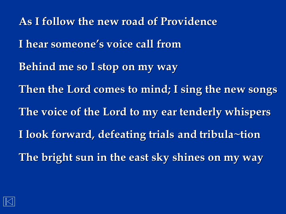 As I follow the new road of Providence I hear someone's voice call from Behind me so I stop on my way Then the Lord comes to mind; I sing the new song