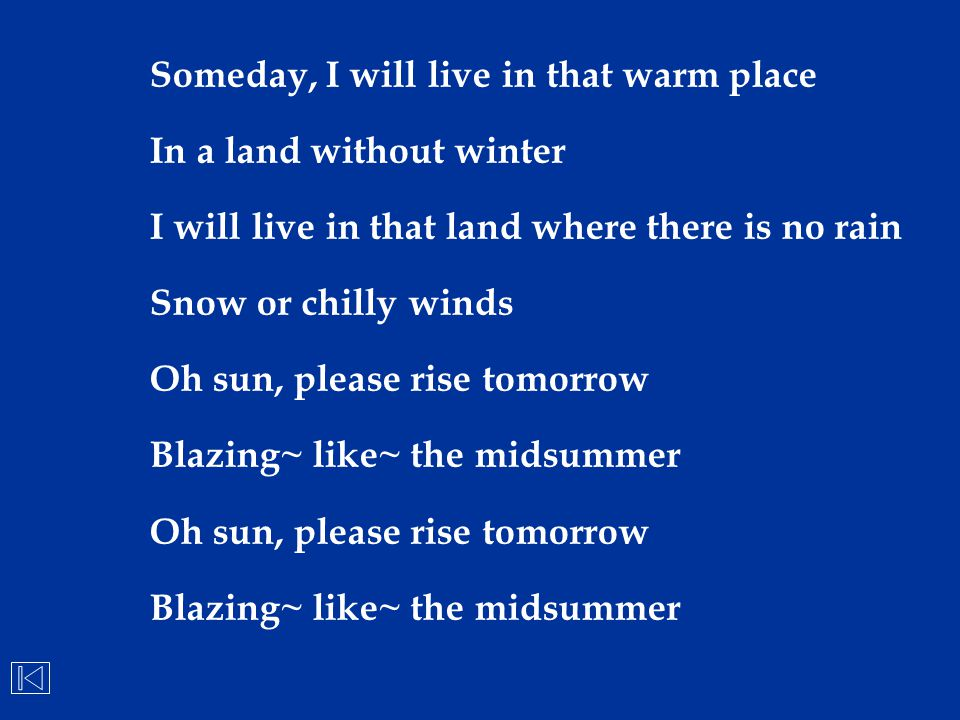 Someday, I will live in that warm place In a land without winter I will live in that land where there is no rain Snow or chilly winds Oh sun, please r