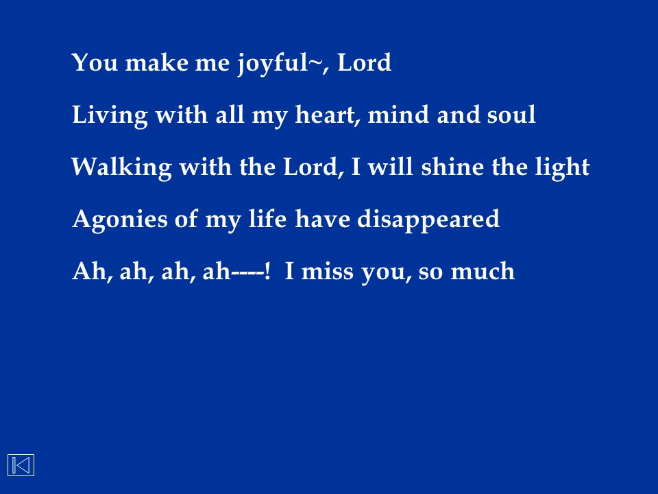You make me joyful~, Lord Living with all my heart, mind and soul Walking with the Lord, I will shine the light Agonies of my life have disappeared Ah