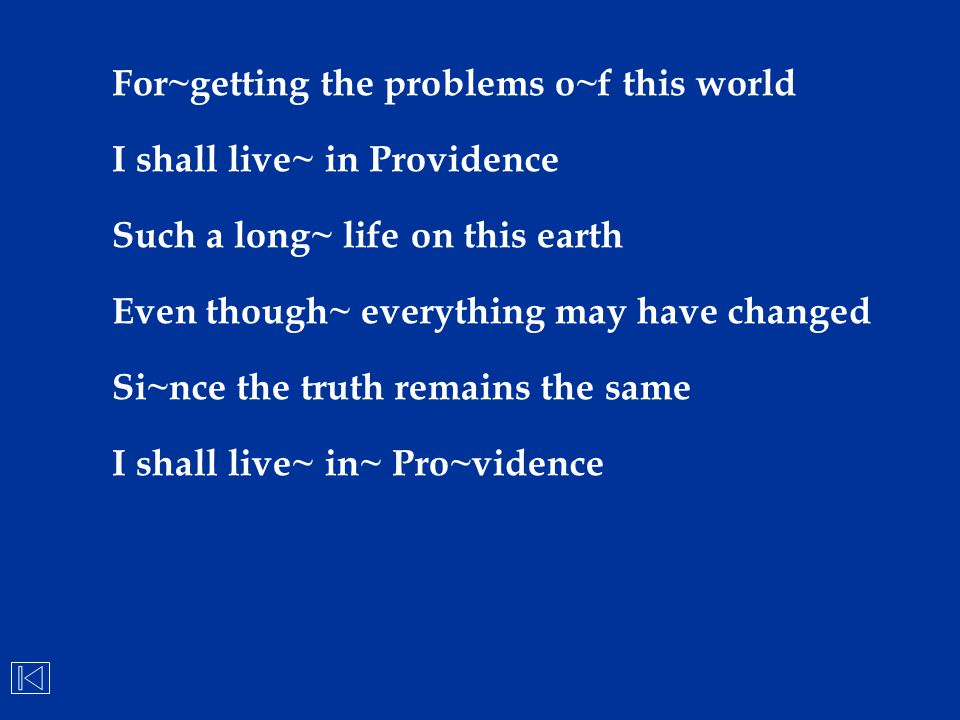 For~getting the problems o~f this world I shall live~ in Providence Such a long~ life on this earth Even though~ everything may have changed Si~nce th