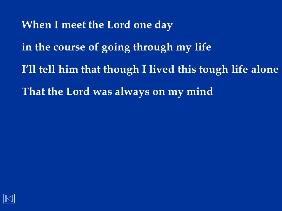 When I meet the Lord one day in the course of going through my life I'll tell him that though I lived this tough life alone That the Lord was always o