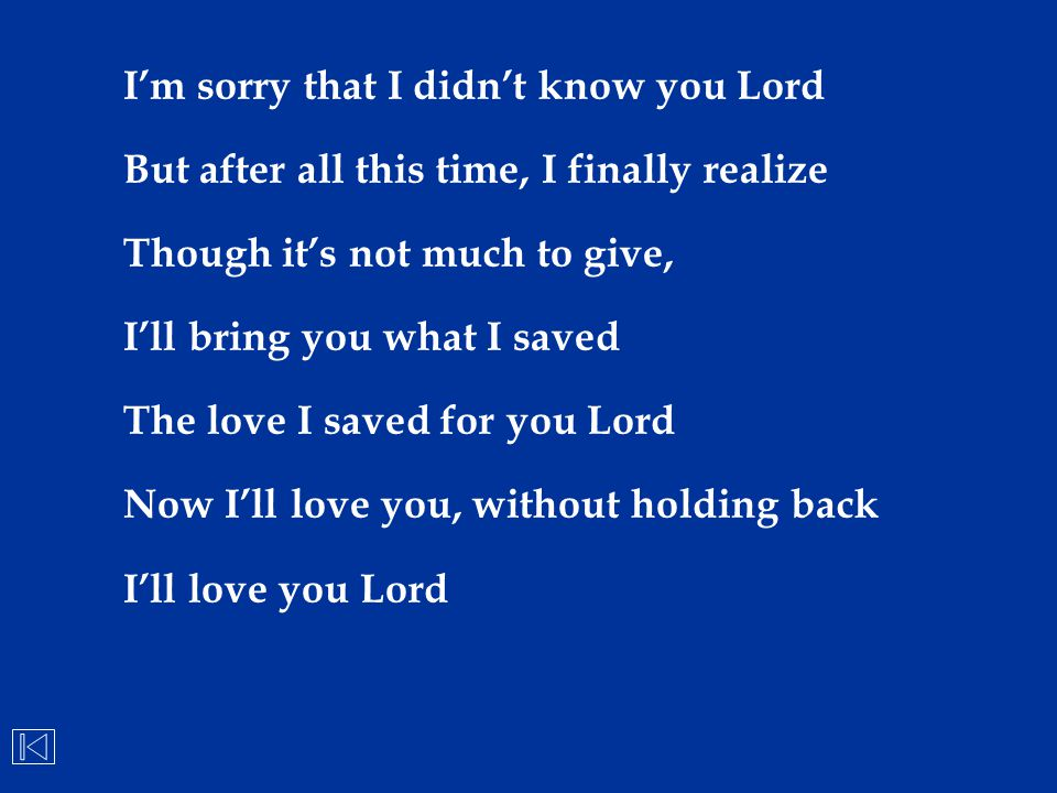 I'm sorry that I didn't know you Lord But after all this time, I finally realize Though it's not much to give, I'll bring you what I saved The love I
