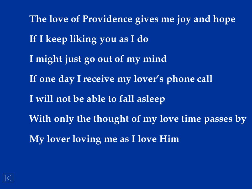 The love of Providence gives me joy and hope If I keep liking you as I do I might just go out of my mind If one day I receive my lover's phone call I