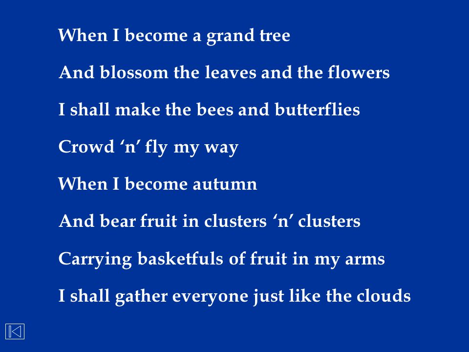 When I become a grand tree And blossom the leaves and the flowers I shall make the bees and butterflies Crowd 'n' fly my way When I become autumn And