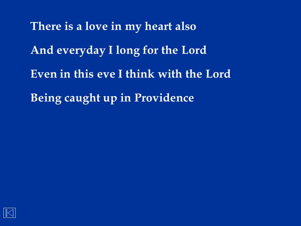 There is a love in my heart also And everyday I long for the Lord Even in this eve I think with the Lord Being caught up in Providence