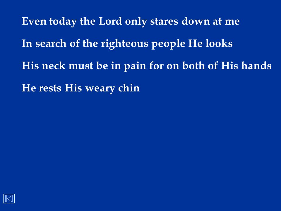 Even today the Lord only stares down at me In search of the righteous people He looks His neck must be in pain for on both of His hands He rests His w