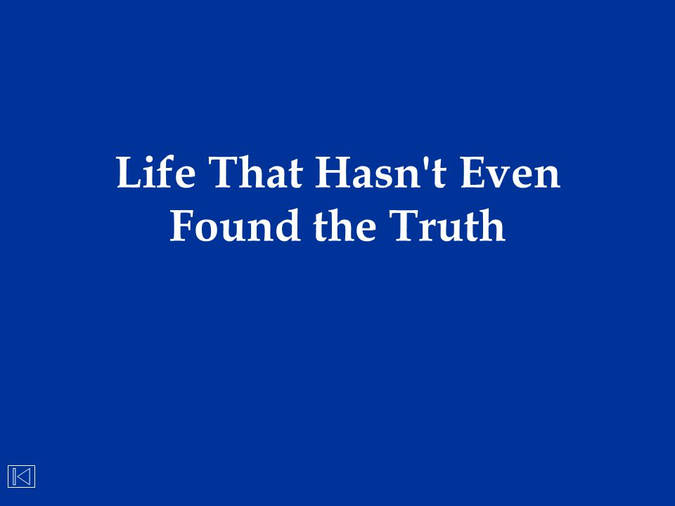 Life That Hasn't Even Found the Truth