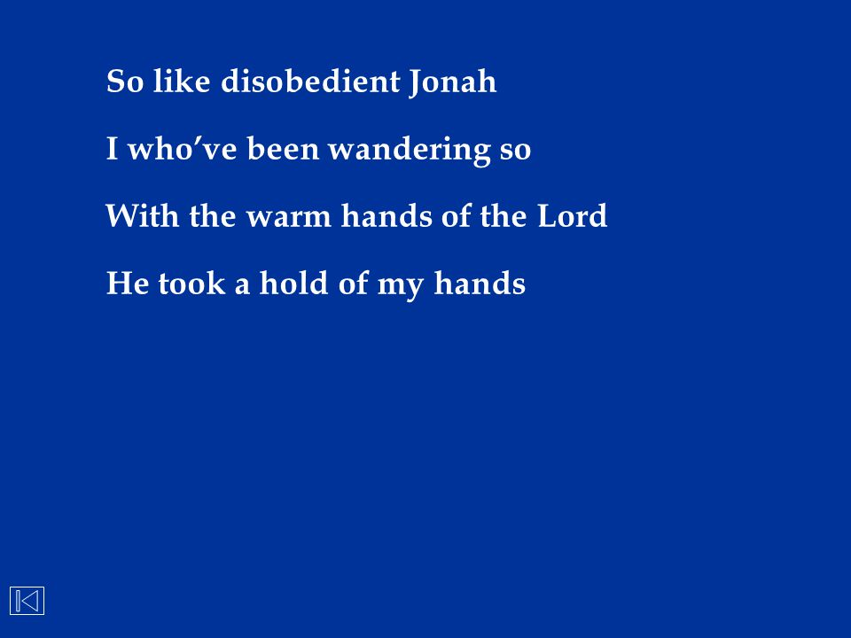 So like disobedient Jonah I who've been wandering so With the warm hands of the Lord He took a hold of my hands