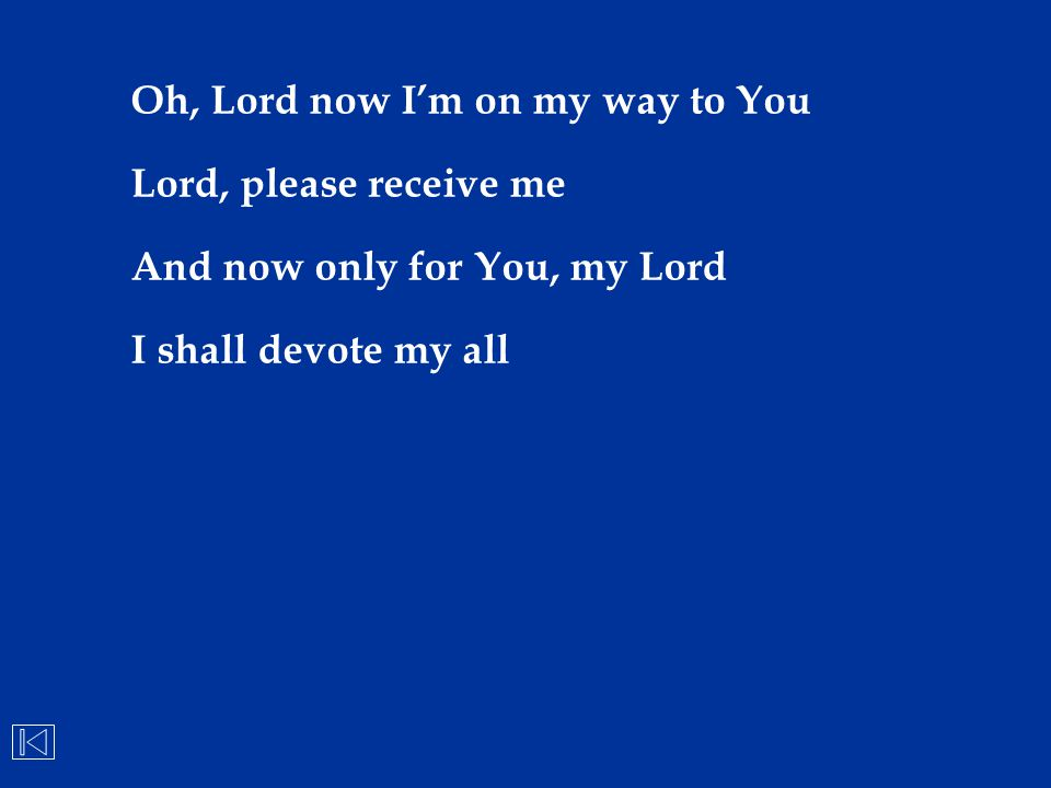 Oh, Lord now I'm on my way to You Lord, please receive me And now only for You, my Lord I shall devote my all