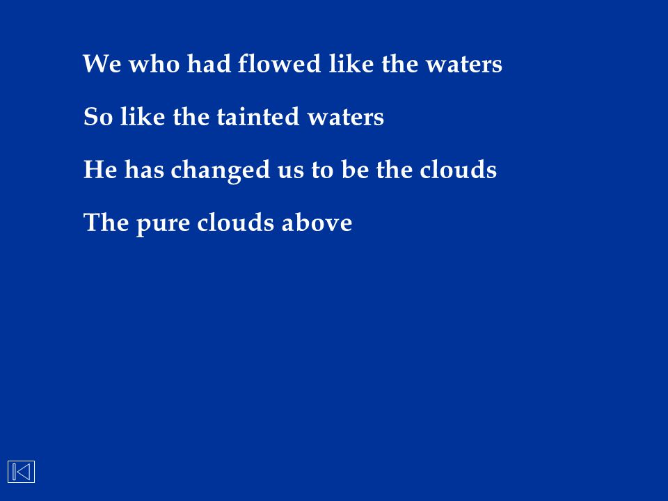 We who had flowed like the waters So like the tainted waters He has changed us to be the clouds The pure clouds above